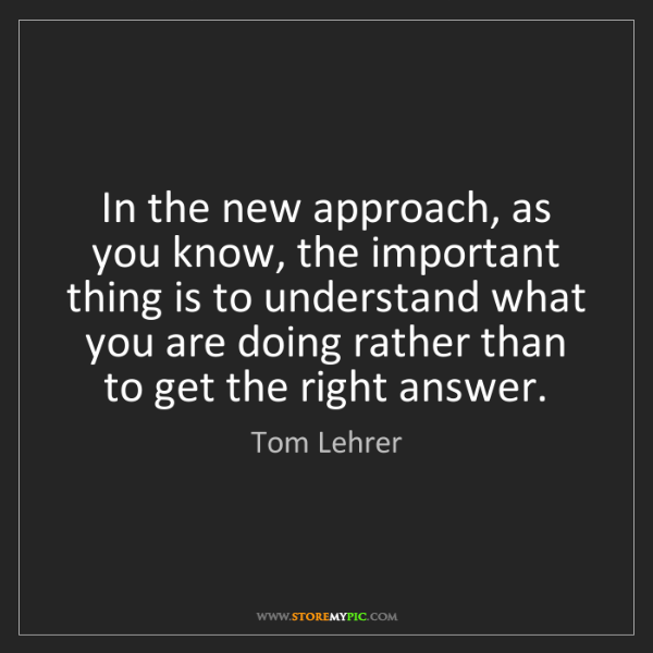 Tom Lehrer: In the new approach, as you know, the important thing...