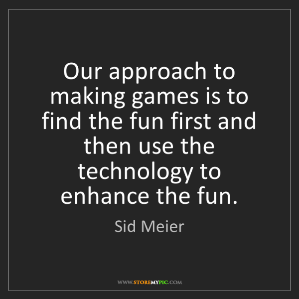 Sid Meier: Our approach to making games is to find the fun first...