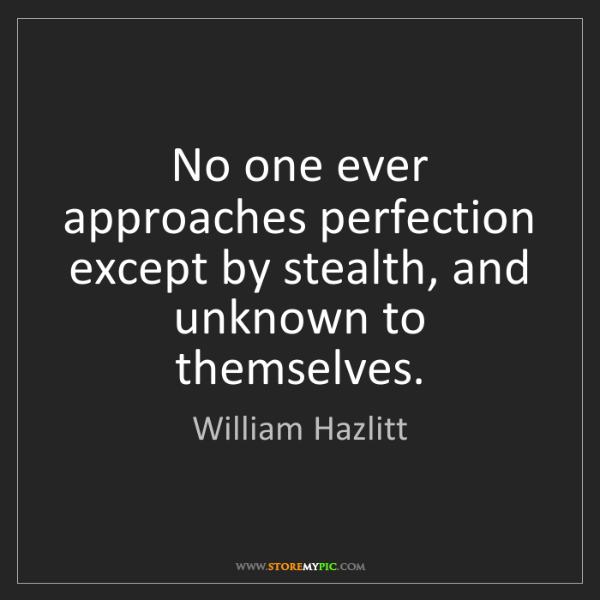 William Hazlitt: No one ever approaches perfection except by stealth,...