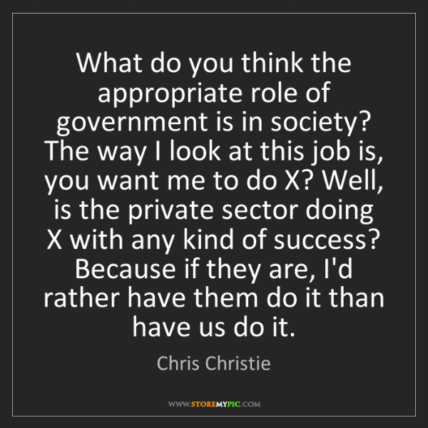 Chris Christie: What do you think the appropriate role of government...