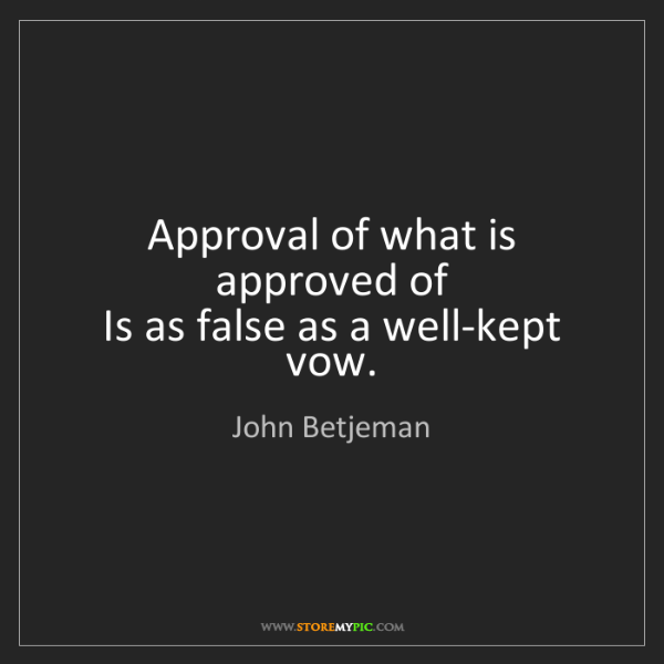 John Betjeman: Approval of what is approved of  Is as false as a well-kept...