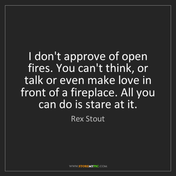 Rex Stout: I don't approve of open fires. You can't think, or talk...