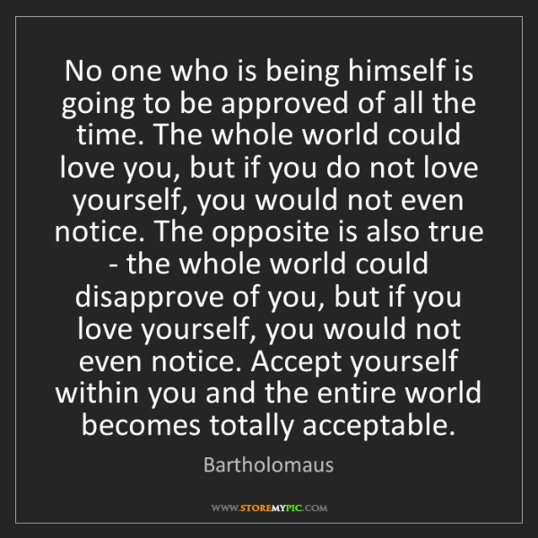 Bartholomaus: No one who is being himself is going to be approved of...