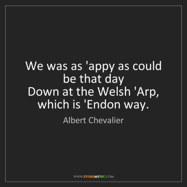 Albert Chevalier: We was as 'appy as could be that day   Down at the Welsh...