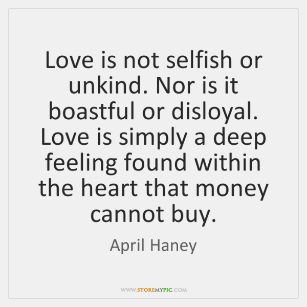 Love is not selfish or unkind. Nor is it boastful or disloyal. ...
