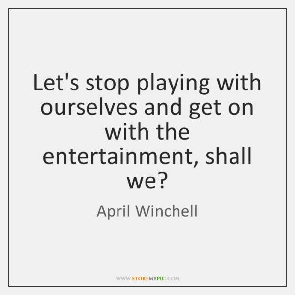 Let's stop playing with ourselves and get on with the entertainment, shall ...