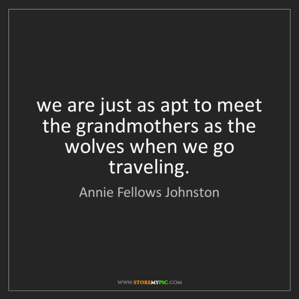 Annie Fellows Johnston: we are just as apt to meet the grandmothers as the wolves...