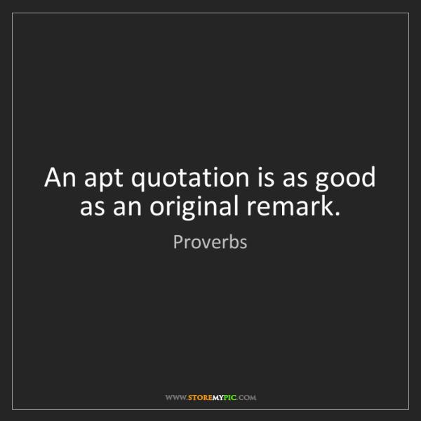 Proverbs: An apt quotation is as good as an original remark.