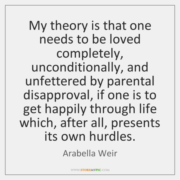 My theory is that one needs to be loved completely, unconditionally, and ...