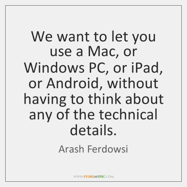 We want to let you use a Mac, or Windows PC, or ...