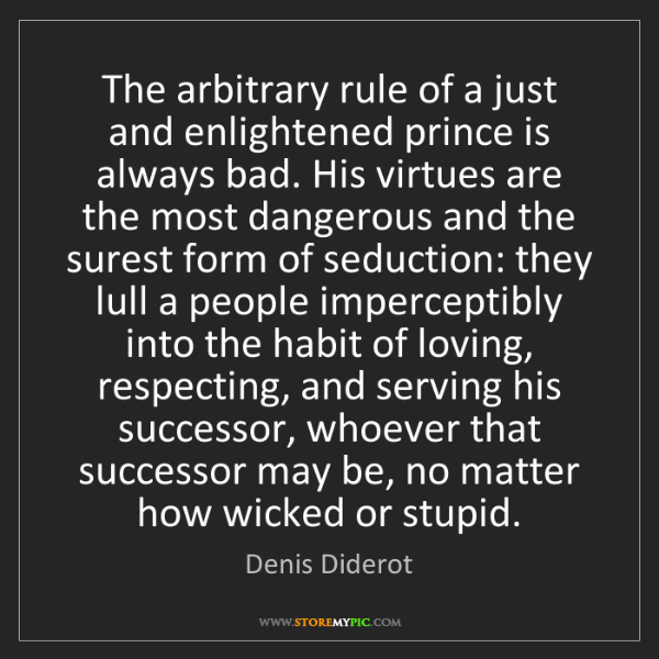 Denis Diderot: The arbitrary rule of a just and enlightened prince is...