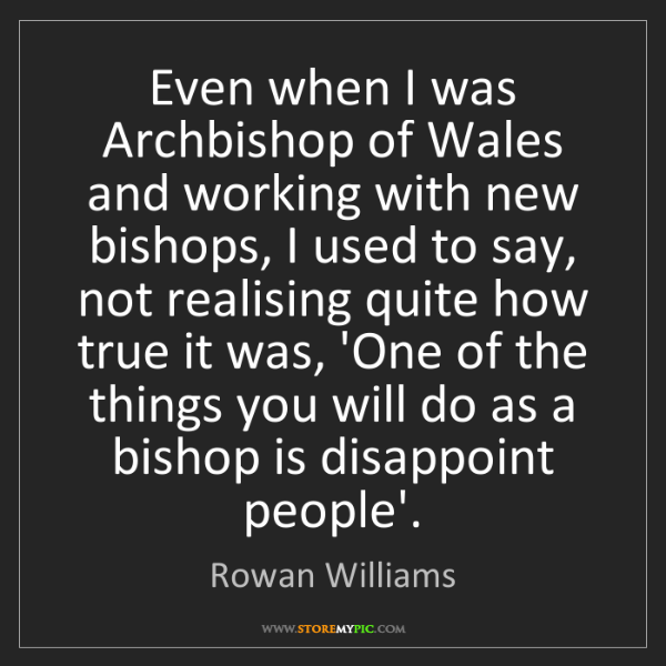 Rowan Williams: Even when I was Archbishop of Wales and working with...