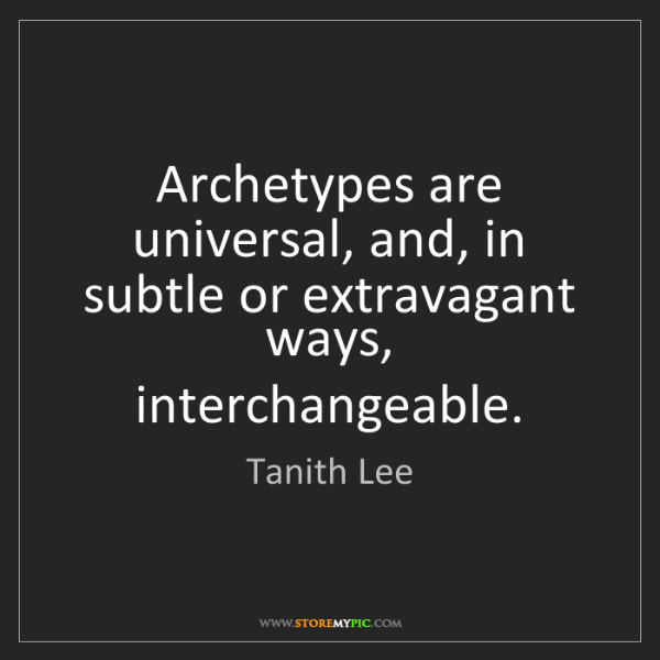 Tanith Lee: Archetypes are universal, and, in subtle or extravagant...