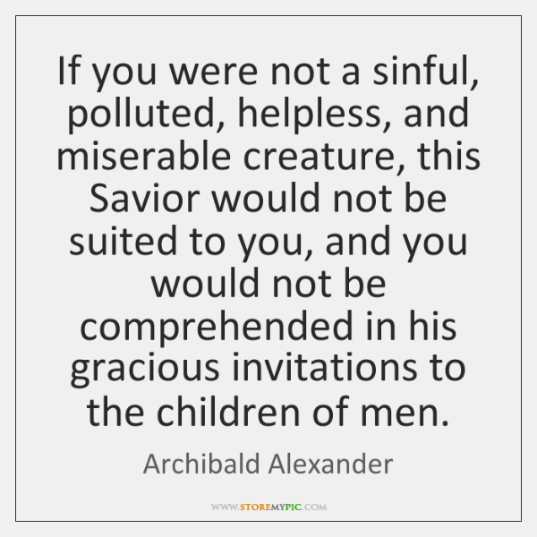 If you were not a sinful, polluted, helpless, and miserable creature, this ...