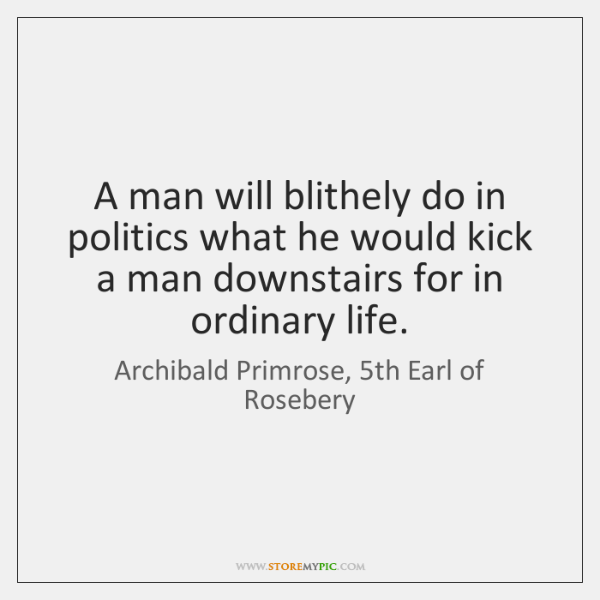 A man will blithely do in politics what he would kick a ...