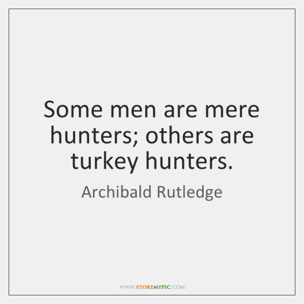 Some men are mere hunters; others are turkey hunters.