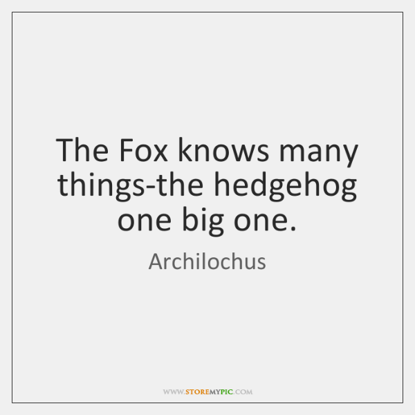 The Fox knows many things-the hedgehog one big one.