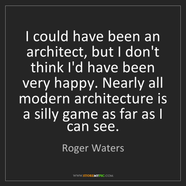 Roger Waters: I could have been an architect, but I don't think I'd...