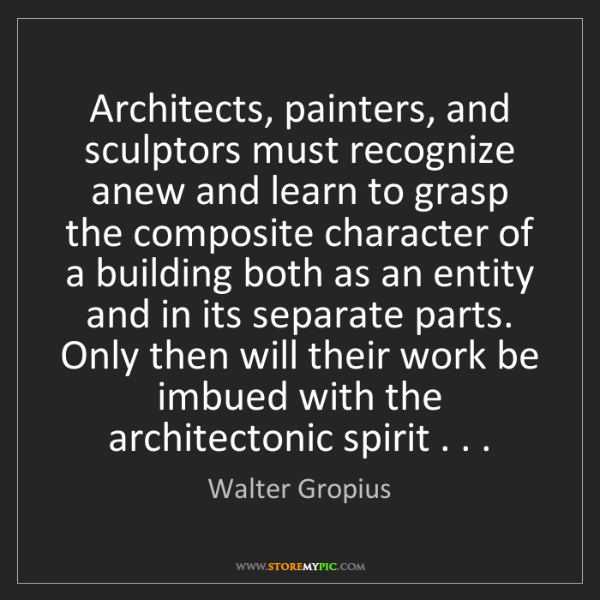 Walter Gropius: Architects, painters, and sculptors must recognize anew...