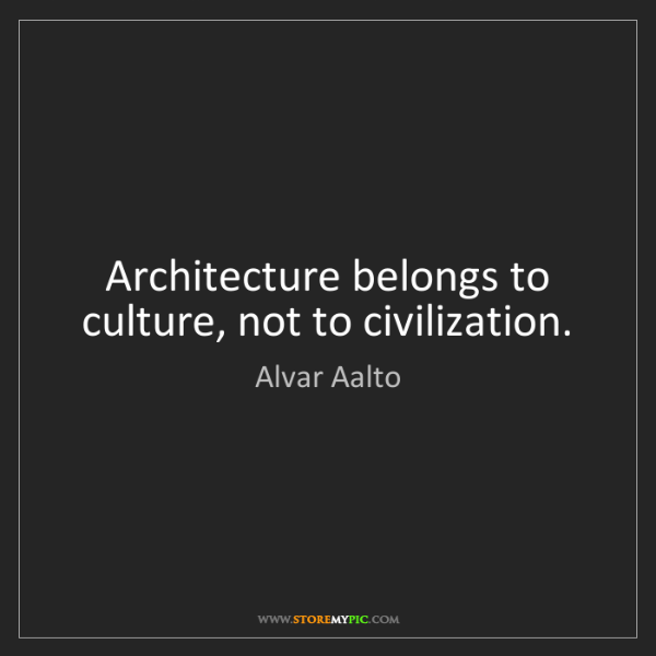 Alvar Aalto: Architecture belongs to culture, not to civilization.