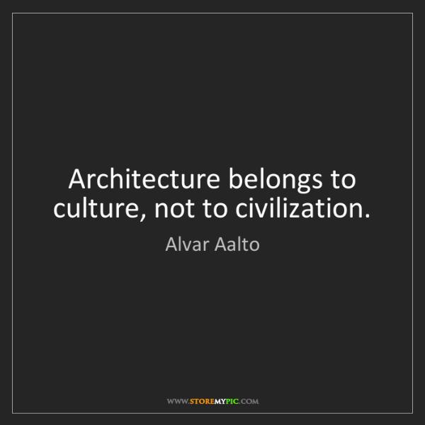 Alvar Aalto: Architecture belongs to culture, not to civilization.