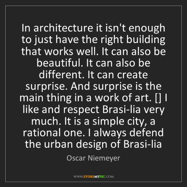 Oscar Niemeyer: In architecture it isn't enough to just have the right...