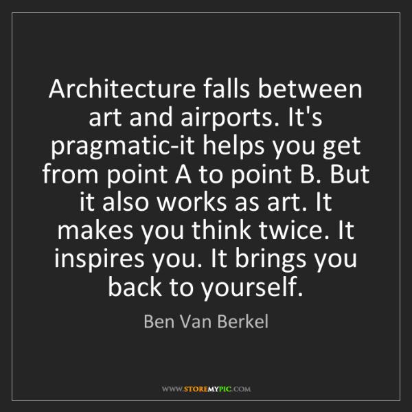 Ben Van Berkel: Architecture falls between art and airports. It's pragmatic-it...