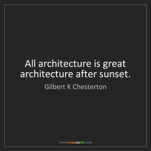 Gilbert K Chesterton: All architecture is great architecture after sunset.