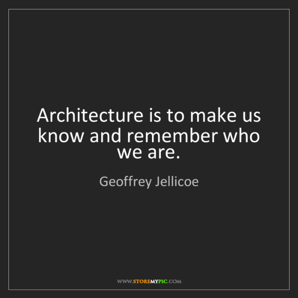 Geoffrey Jellicoe: Architecture is to make us know and remember who we are.