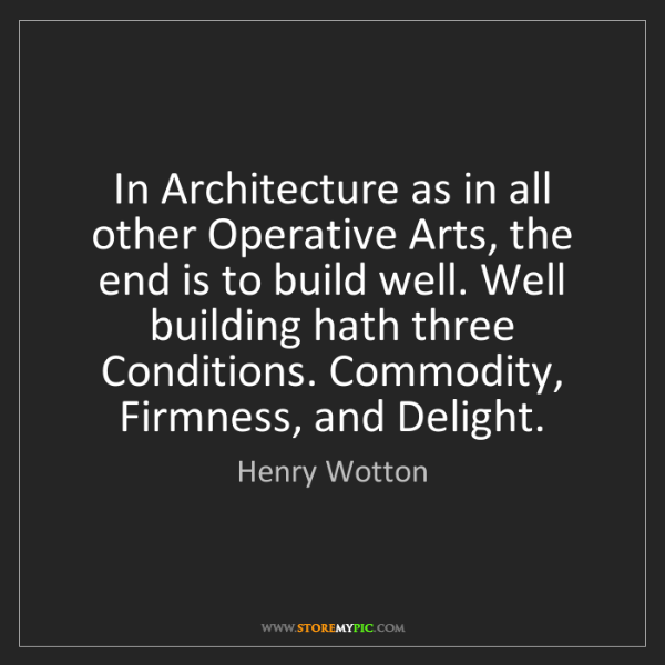 Henry Wotton: In Architecture as in all other Operative Arts, the end...