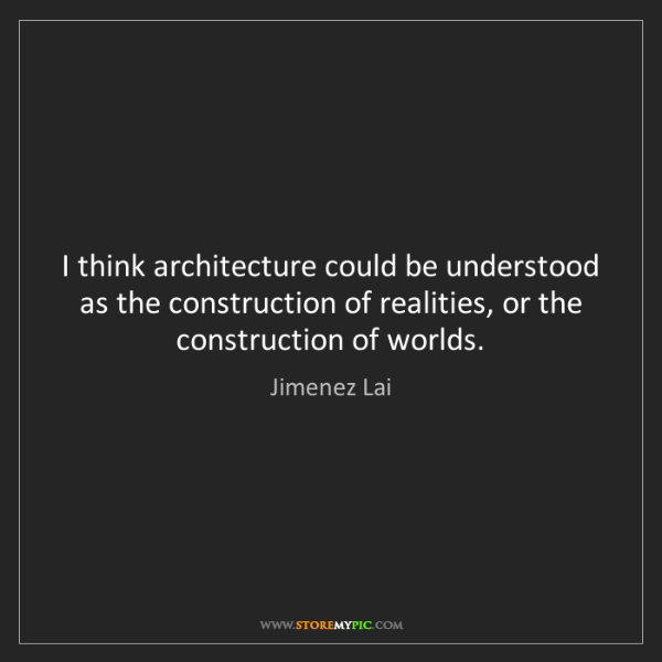 Jimenez Lai: I think architecture could be understood as the construction...