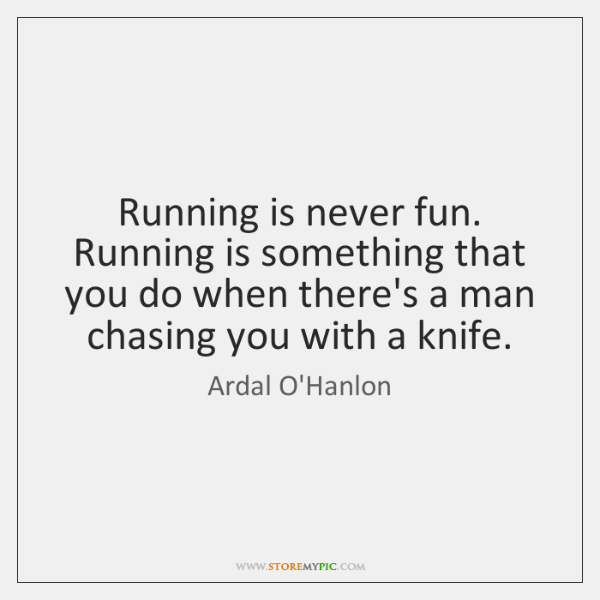 Running is never fun. Running is something that you do when there's ...