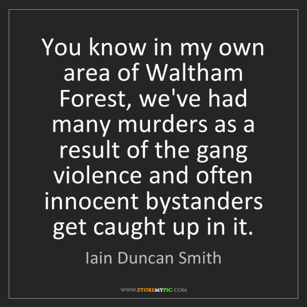 Iain Duncan Smith: You know in my own area of Waltham Forest, we've had...