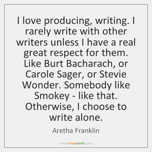 I love producing, writing. I rarely write with other writers unless I ...