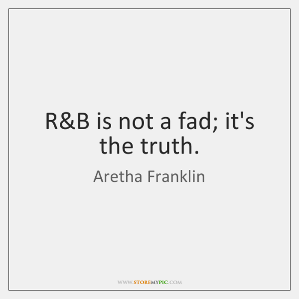R&B is not a fad; it's the truth.