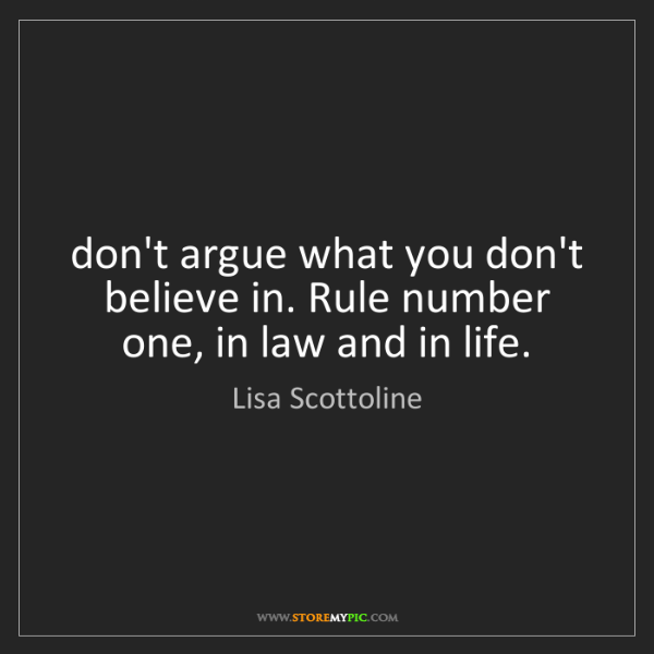 Lisa Scottoline: don't argue what you don't believe in. Rule number one,...