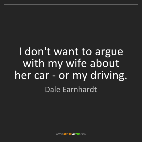 Dale Earnhardt: I don't want to argue with my wife about her car - or...