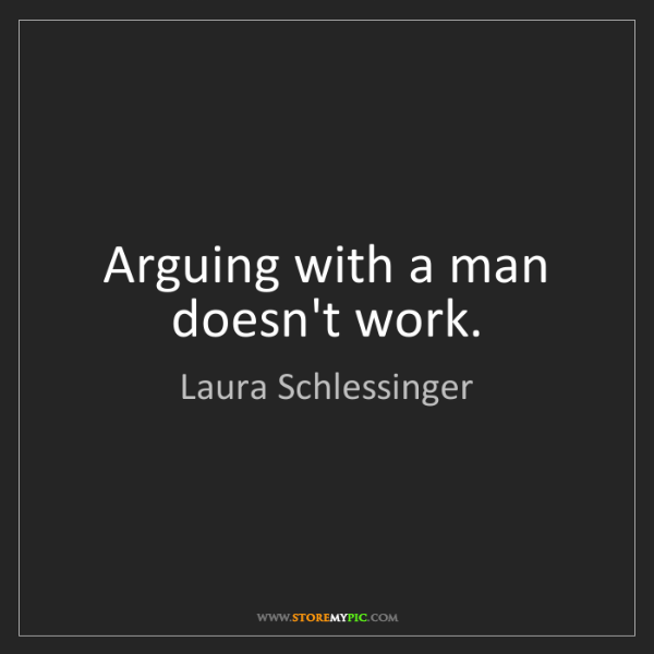 Laura Schlessinger: Arguing with a man doesn't work.
