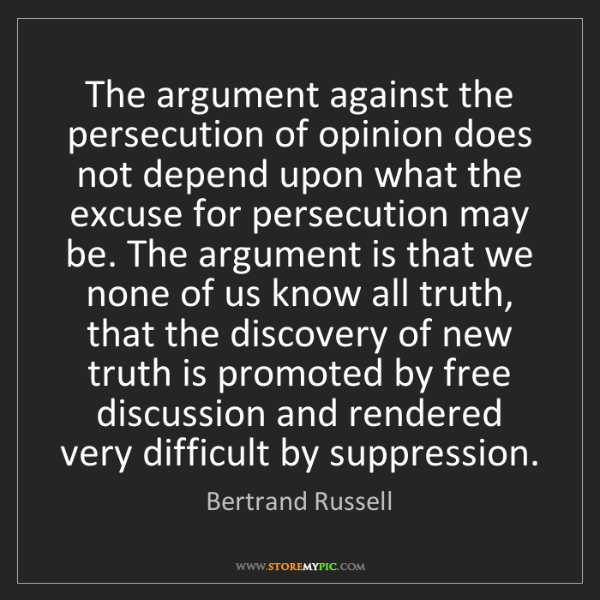 Bertrand Russell: The argument against the persecution of opinion does...