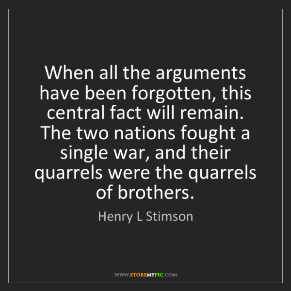 Henry L Stimson: When all the arguments have been forgotten, this central...
