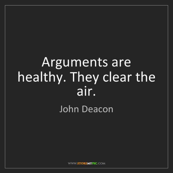 John Deacon: Arguments are healthy. They clear the air.