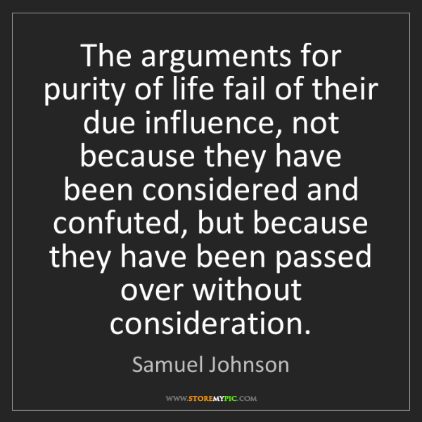 Samuel Johnson: The arguments for purity of life fail of their due influence,...