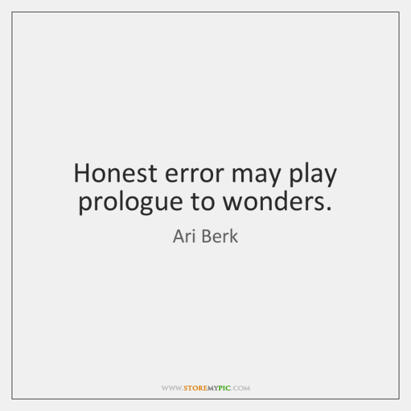 Honest error may play prologue to wonders.