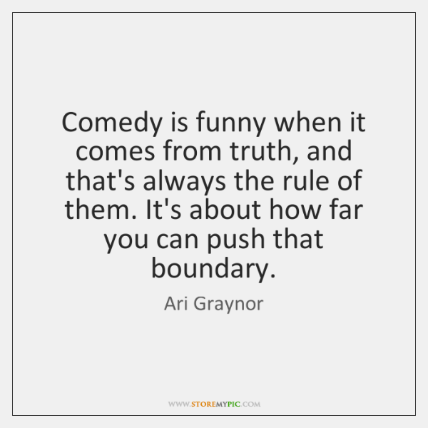 Comedy is funny when it comes from truth, and that's always the ...