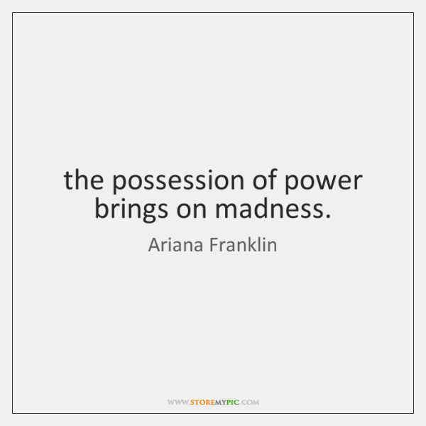 the possession of power brings on madness.
