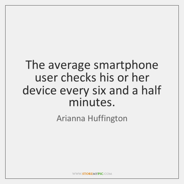 The average smartphone user checks his or her device every six and ...