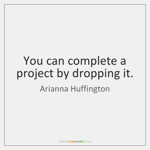 You can complete a project by dropping it.