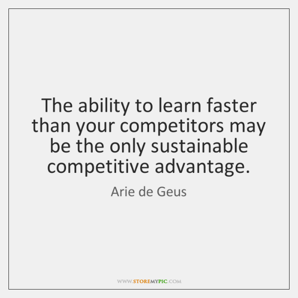 The ability to learn faster than your competitors may be the only ...