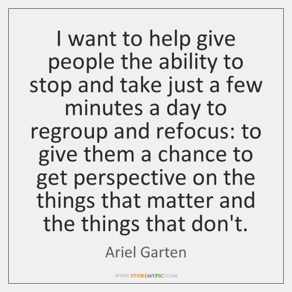 I want to help give people the ability to stop and take ...