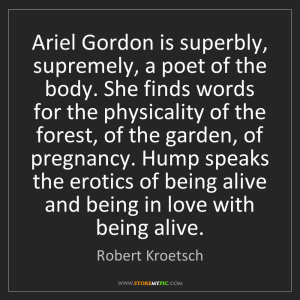 Robert Kroetsch: Ariel Gordon is superbly, supremely, a poet of the body....